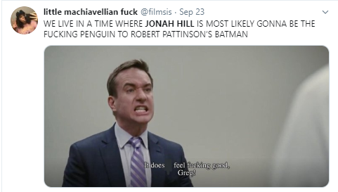 little machiavellian fuck @fiImsis · Sep 23 WE LIVE IN A TIME WHERE JONAH HILL IS MOST LIKELY GONNA BE THE FUCKING PENGUIN TO ROBERT PATTINSON'S BATMAN