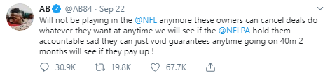 AB @AB84 · Sep 22 Will not be playing in the  @NFL  anymore these owners can cancel deals do whatever they want at anytime we will see if the  @NFLPA  hold them accountable sad they can just void guarantees anytime going on 40m 2 months will see if they pay up !