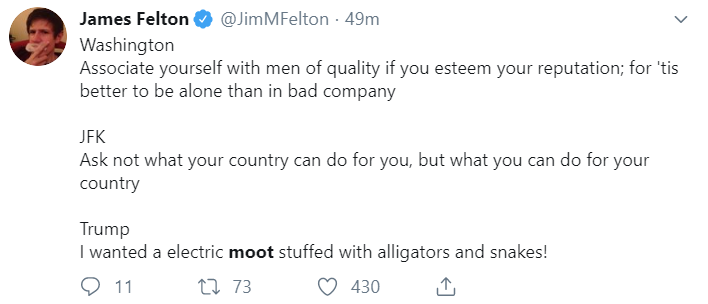 James Felton @JimMFelton · 49m Washington Associate yourself with men of quality if you esteem your reputation; for 'tis better to be alone than in bad company  JFK Ask not what your country can do for you, but what you can do for your country  Trump I wanted a electric moot stuffed with alligators and snakes!