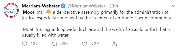 Merriam-Webster @MerriamWebster · 24m 'Moot' (n) : ?? a deliberative assembly primarily for the administration of justice; especially : one held by the freemen of an Anglo-Saxon community  'Moat' (n) :  a deep wide ditch around the walls of a castle or fort that is usually filled with water