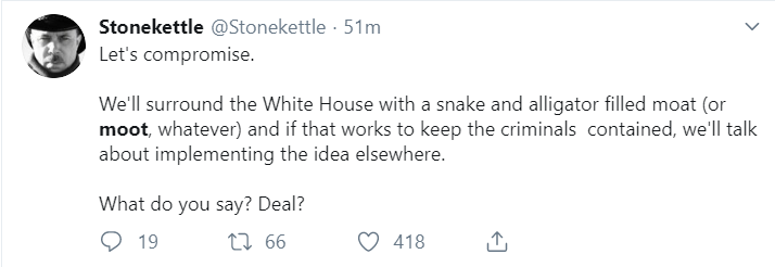 Stonekettle @Stonekettle · 53m Let's compromise.   We'll surround the White House with a snake and alligator filled moat (or moot, whatever) and if that works to keep the criminals  contained, we'll talk about implementing the idea elsewhere.   What do you say? Deal?