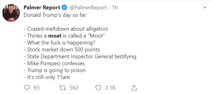 Palmer Report @PalmerReport · 1h Donald Trump's day so far:  - Crazed meltdown about alligators - Thinks a moat is called a