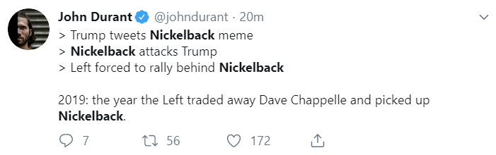 John Durant @johndurant · 21m > Trump tweets Nickelback meme > Nickelback attacks Trump > Left forced to rally behind Nickelback  2019: the year the Left traded away Dave Chappelle and picked up Nickelback.