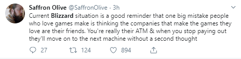Saffron Olive @SaffronOlive · 3h Current Blizzard situation is a good reminder that one big mistake people who love games make is thinking the companies that make the games they love are their friends. You're really their ATM & when you stop paying out they'll move on to the next machine without a second thought