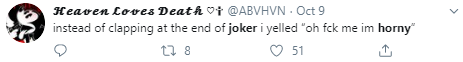 "♡✞ @ABVHVN · Oct 9 instead of clapping at the end of joker i yelled ""oh fck me im horny"""