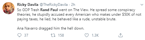 Ricky Davila @TheRickyDavila · 2h So GOP Trash Rand Paul went on The View. He spread some conspiracy theories, he stupidly accused every American who makes under $50K of not paying taxes, he lied, he behaved like a rude, unstable brute.  Ana Navarro dragged him the hell down.