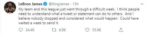 LeBron James @KingJames · 13h My team and this league just went through a difficult week.  I think people need to understand what a tweet or statement can do to others.  And I believe nobody stopped and considered what would happen.  Could have waited a week to send it.