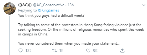 (((AG))) @AG_Conservative · 13h Replying to  @KingJames You think you guys had a difficult week?  Try talking to some of the protestors in Hong Kong facing violence just for seeking freedom. Or the millions of religious minorities who spent this week in camps in China.   You never considered them when you made your statement...