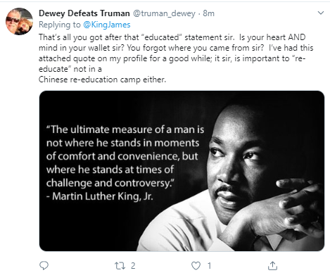 "Dewey Defeats Truman @truman_dewey · 8m Replying to  @KingJames That's all you got after that ""educated"" statement sir.  Is your heart AND mind in your wallet sir? You forgot where you came from sir?  I've had this attached quote on my profile for a good while; it sir, is important to ""re-educate"" not in a  Chinese re-education camp either."