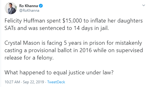 Ro Khanna @RoKhanna Felicity Huffman spent $15,000 to inflate her daughters SATs and was sentenced to 14 days in jail.  Crystal Mason is facing 5 years in prison for mistakenly casting a provisional ballot in 2016 while on supervised release for a felony.  What happened to equal justice under law?