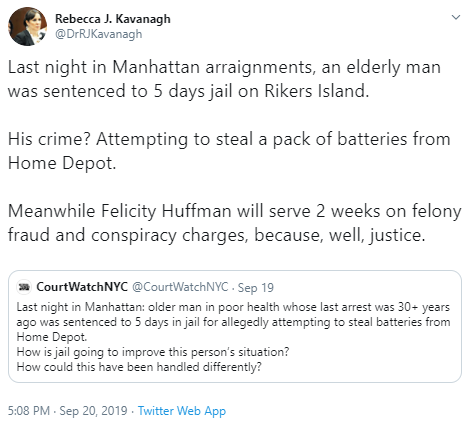 Rebecca J. Kavanagh @DrRJKavanagh Last night in Manhattan arraignments, an elderly man was sentenced to 5 days jail on Rikers Island.  His crime? Attempting to steal a pack of batteries from Home Depot.   Meanwhile Felicity Huffman will serve 2 weeks on felony fraud and conspiracy charges, because, well, justice.