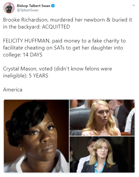 Bishop Talbert Swan @TalbertSwan Brooke Richardson, murdered her newborn & buried it in the backyard: ACQUITTED  FELICITY HUFFMAN, paid money to a fake charity to facilitate cheating on SATs to get her daughter into college: 14 DAYS   Crystal Mason, voted (didn't know felons were ineligible): 5 YEARS  America