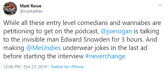 Matt Rowe @mattatlfan While all these entry level comedians and wannabes are petitioning to get on the podcast,  @joerogan  is talking to the invisible man Edward Snowden for 3 hours. And making  @MeUndies  underwear jokes in the last ad before starting the interview #neverchange