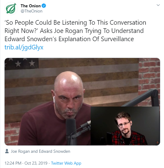 The Onion @TheOnion 'So People Could Be Listening To This Conversation Right Now?' Asks Joe Rogan Trying To Understand Edward Snowden's Explanation Of Surveillance https://trib.al/jgdGlyx