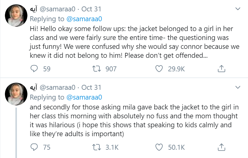 Replying to  @samaraa0 Hi! Hello okay some follow ups: the jacket belonged to a girl in her class and we were fairly sure the entire time- the questioning was just funny! We were confused why she would say connor because we knew it did not belong to him! Please don't get offended... ??? @samaraa0 · Oct 31 Replying to  @samaraa0 and secondly for those asking mila gave back the jacket to the girl in her class this morning with absolutely no fuss and the mom thought it was hilarious (i hope this shows that speaking to kids calmly and like they're adults is important)