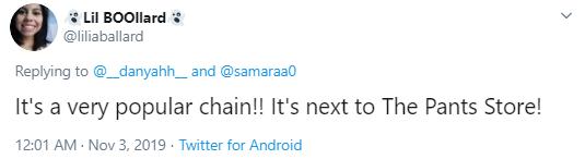 Lil BOOllard @liliaballard Replying to  @__danyahh__  and  @samaraa0 It's a very popular chain!! It's next to The Pants Store!