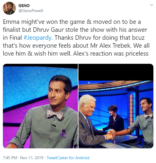 GENO @GenoPowell Emma might've won the game & moved on to be a finalist but Dhruv Gaur stole the show with his answer in Final #Jeopardy. Thanks Dhruv for doing that bcuz that's how everyone feels about Mr Alex Trebek. We all love him & wish him well. Alex's reaction was priceless