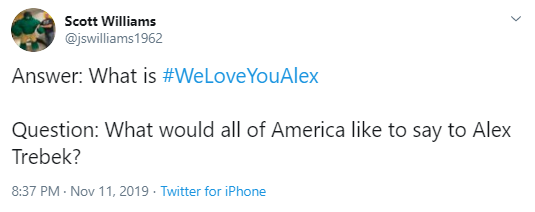 Scott Williams @jswilliams1962 Answer: What is #WeLoveYouAlex   Question: What would all of America like to say to Alex Trebek?