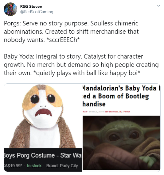 RSG Steven @RedScotGaming Porgs: Serve no story purpose. Soulless chimeric abominations. Created to shift merchandise that nobody wants. *sccrEEECh*  Baby Yoda: Integral to story. Catalyst for character growth. No merch but demand so high people creating their own. *quietly plays with ball like happy boi*