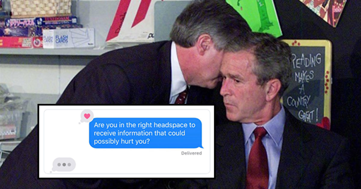 Are you in the right headspace to receive information that could possibly hurt your? George Bush meme.