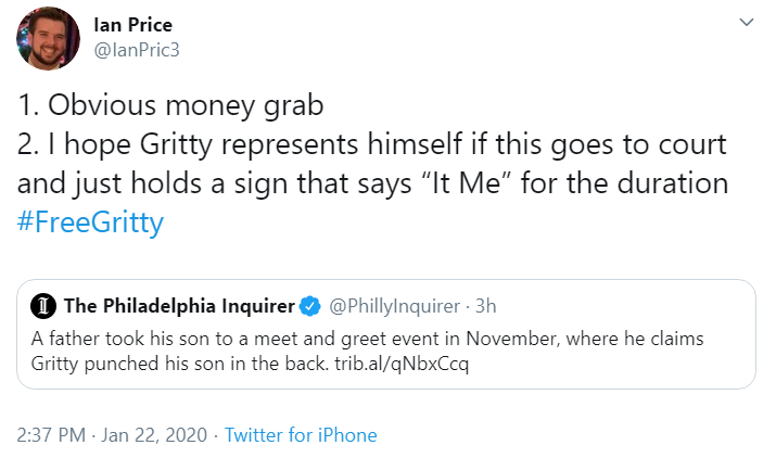 """Ian Price @IanPric3 1. Obvious money grab 2. I hope Gritty represents himself if this goes to court and just holds a sign that says """"It Me"""" for the duration  #FreeGritty Quote Tweet  The Philadelphia Inquirer @PhillyInquirer  · 3h A father took his son to a meet and greet event in November, where he claims Gritty punched his son in the back. https://trib.al/qNbxCcq 2:37 PM · Jan 22, 2020·Twitter for iPhone"""