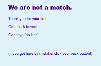 We are not a match. Thank you for your time.  Good luck to you!  Goodbye (no kiss)    (If you got here by mistake, click your back button!)
