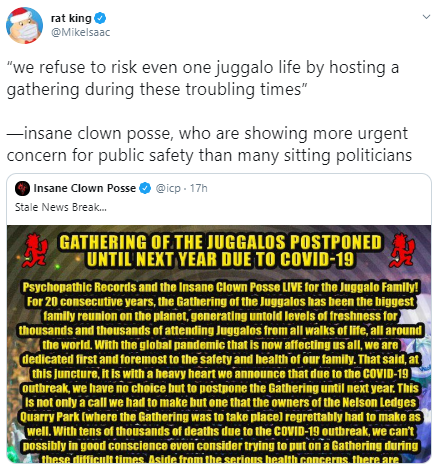 "rat king @MikeIsaac ""we refuse to risk even one juggalo life by hosting a gathering during these troubling times""  —insane clown posse, who are showing more urgent concern for public safety than many sitting politicians"