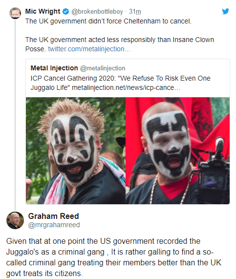 Mic Wright ✔ @brokenbottleboy  · 31m The UK government didn't force Cheltenham to cancel.   The UK government acted less responsibly than Insane Clown Posse. https://twitter.com/metalinjection/status/1253324503335047177 …  Metal Injection @metalinjection ICP Cancel Gathering 2020: