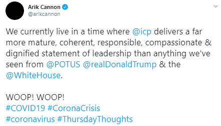 Arik Cannon @arikcannon We currently live in a time where  @icp  delivers a far more mature, coherent, responsible, compassionate & dignified statement of leadership than anything we've seen from  @POTUS   @realDonaldTrump  & the  @WhiteHouse .  WOOP! WOOP! #COVID19 #CoronaCrisis  #coronavirus #ThursdayThoughts