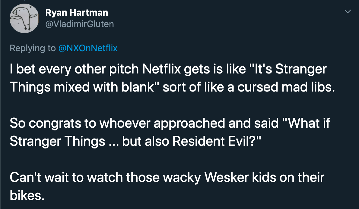 i bet every other pitch netflix gets is like it's stranger things mixed with blank sort of like a cursed mad libs. so congrats to whoever approached and said what if stranger things but also resident evil? can't wait to watch those wacky wesker kids on their bikes.