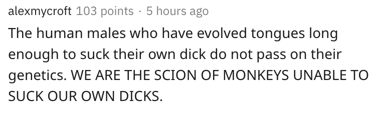 the human males who have evolved tongues long enough to suck their own dick to not pass on their genetics. we are the scion of monkeys unable to suck our own dicks