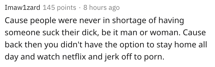cause people were never in shortage of having someone suck their dick be it man or woman. cause back then you didn't have the option to stay home all day and watch netflix and jerk off to porn