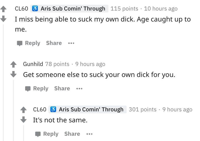 i miss being able to suck my own dick. age caught up with me.
