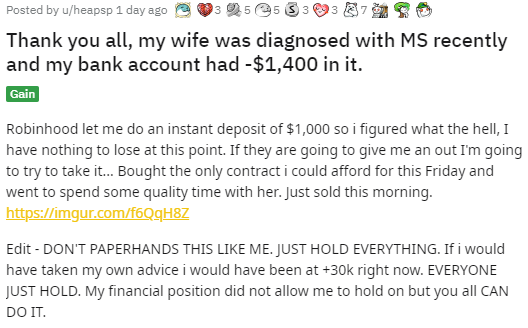 Posted byu/heapsp 1 day ago Wholesome (Pro) Timeless Beauty3 Helpful5 Wholesome5 Silver3 Heartwarming3 Hugz7 Party Train Tree Hug Take My Energy Thank you all, my wife was diagnosed with MS recently and my bank account had -$1,400 in it. Gain Robinhood let me do an instant deposit of $1,000 so i figured what the hell, I have nothing to lose at this point. If they are going to give me an out I'm going to try to take it... Bought the only contract i could afford for this Friday and went to spend some quality time with her. Just sold this morning. https://imgur.com/f6QqH8Z  Edit - DON'T PAPERHANDS THIS LIKE ME. JUST HOLD EVERYTHING. If i would have taken my own advice i would have been at +30k right now. EVERYONE JUST HOLD. My financial position did not allow me to hold on but you all CAN DO IT.