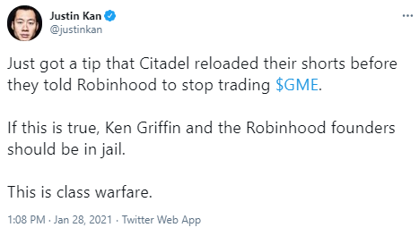 Justin Kan @justinkan Just got a tip that Citadel reloaded their shorts before they told Robinhood to stop trading $GME.  If this is true, Ken Griffin and the Robinhood founders should be in jail.  This is class warfare.