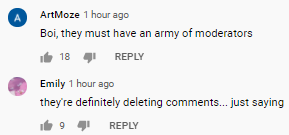 ArtMoze 1 hour ago Boi, they must have an army of moderators  18   Emily Emily 1 hour ago they're definitely deleting comments... just saying