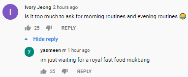 Ivory Jeong 2 hours ago Is it too much to ask for morning routines and evening routines   25   yasmeen rr yasmeen rr 1 hour ago im just waiting for a royal fast food mukbang