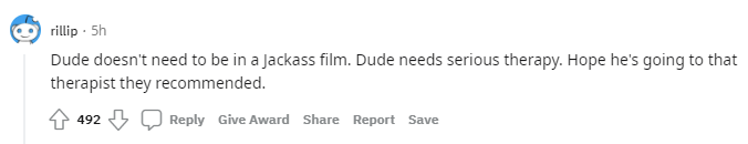 rillip · 5h Dude doesn't need to be in a Jackass film. Dude needs serious therapy. Hope he's going to that therapist they recommended.
