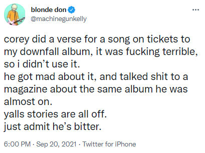 blonde don @machinegunkelly corey did a verse for a song on tickets to my downfall album, it was fucking terrible, so i didn't use it. he got mad about it, and talked shit to a magazine about the same album he was almost on. yalls stories are all off.  just admit he's bitter.