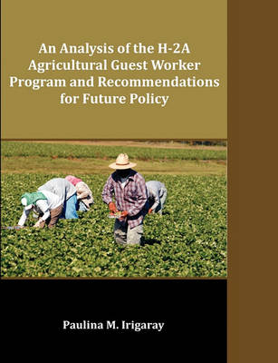 Analysis of the H-2a Agricultural Guest Worker Program and Recommendations for Future Policy