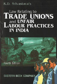 Trade Unions - K.D. Srivastava's Law Relating to  Trade Unions and Unfair Labour Practices in India