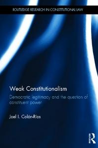 Weak Constitutionalism - Democratic Legitimacy and the Question of Constituent Power