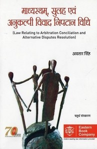 Law Relating to Arbitration, Conciliation and Alternative Disputes Resolution (in Hindi) माध्यस्थम, सुलह एवं अनुकल्पी विवाद निपटान विधि - Madhyastham, Sulah evam Anukalpii Vivad Niptaan Vidhi by Avtar Singh
