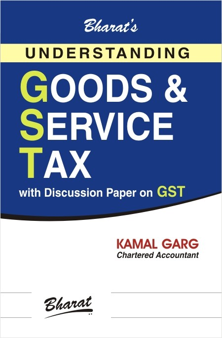 Understanding GOODS & SERVICE TAX with Discussion Paper on GST
