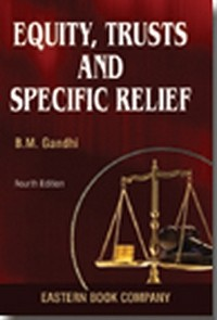 Equity, Trusts and Specific Relief alongwith a chapter on Fiduciary Relationships by  B.M. Gandhi