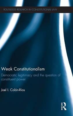 Weak Constitutionalism: Democratic Legitimacy and the Question of Constituent Power