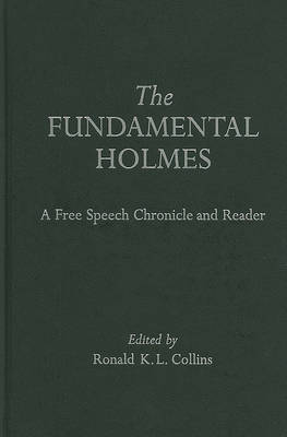 The Fundamental Holmes: A Free Speech Chronicle and Reader - Selections from the Opinions, Books, Articles, Speeches, Letters and Other Writings by and about Oliver Wendell Holmes, Jr.