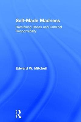 Self-Made Madness: Rethinking Illness and Criminal Responsibility