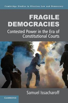 Cambridge Studies in Election Law and Democracy: Fragile Democracies: Contested Power in the Era of Constitutional Courts