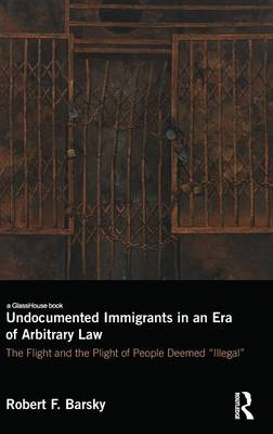 Undocumented Immigrants in an Era of Arbitrary Law: The Flight and the Plight of People Deemed 'Illegal'